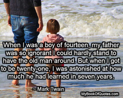 When I was a boy of fourteen, my father was so ignorant I could hardly stand to have the old man around. But when I got to be twenty-one, I was astonished at how much he had learned in seven years. ~ Mark Twain