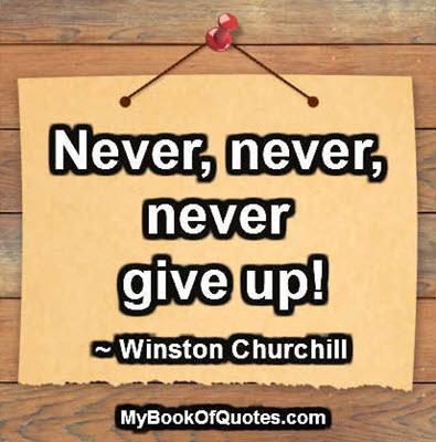 Never, never, never give up. ~ Winston Churchill