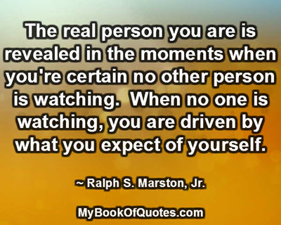 The real person you are is revealed in the moments when you're certain no other person is watching.  When no one is watching, you are driven by what you expect of yourself. ~ Ralph S. Marston, Jr.