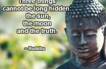 Three things cannot be long hidden: the sun, the moon and the truth. ~ Buddha