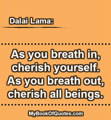 As you breath in, cherish yourself. As you breath out, cherish all beings. ~ Dalai Lama