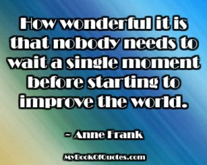 How wonderful it is that nobody needs to wait a single moment before starting to improve the world. ~ Anne Frank