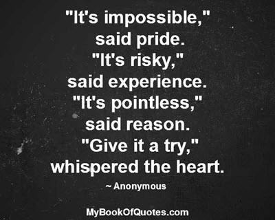 """""""It's impossible,""""  said pride. """"It's risky,"""" said experience. """"It's pointless,"""" said reason. """"Give it a try,"""" whispered the heart. ~ Anonymous"""