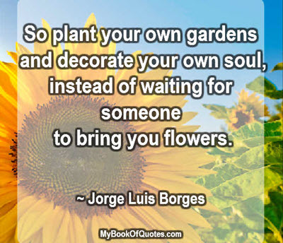 So plant your own gardens and decorate your own soul, instead of waiting for someone to bring you flowers. ~ Jorge Luis Borges