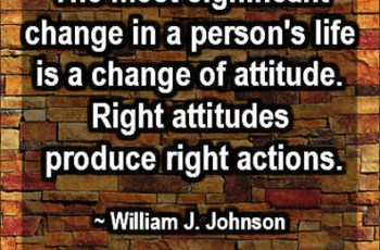 The most significant change in a person's life is a change of attitude.  Right attitudes produce right actions. William J. Johnson