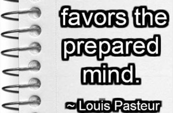 Chance favors the prepared mind. ~ Louis Pasteur