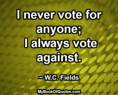 I never vote for anyone; I always vote against. ~ W.C. Fields