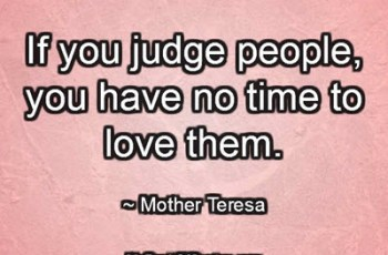 If you judge people, you have no time to love them. ~ Mother Teresa