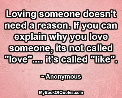 """Loving someone doesn't need a reason. If you can explain why you love someone, its not called """"love"""".... it's called """"like"""". ~ Anonymous"""