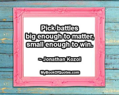 Pick battles big enough to matter, small enough to win. ~ Jonathan Kozol