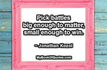 Pick battles big enough to matter, small enough to win. ~ Jonathan Kozol
