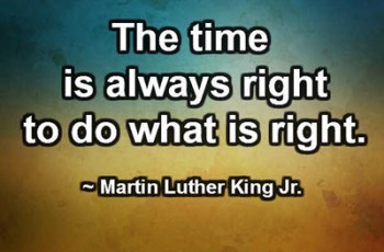 The time is always right to do what is right. ~ Martin Luther King Jr.