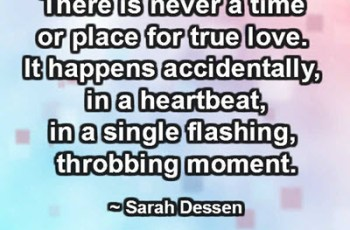 There is never a time or place for true love. It happens accidentally, in a heartbeat, in a single flashing, throbbing moment. ~ Sarah Dessen