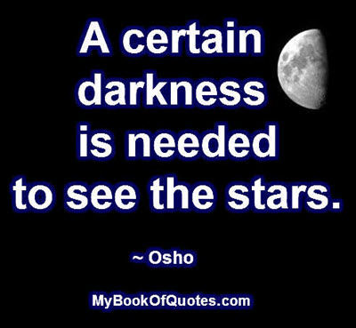 A certain darkness is needed to see the stars. ~ Osho
