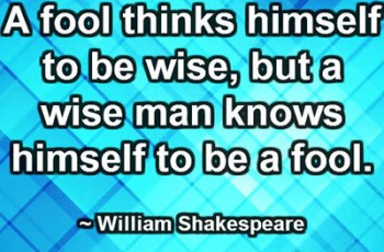 A fool thinks himself to be wise, but a wise man knows himself to be a fool. ~ William Shakespeare