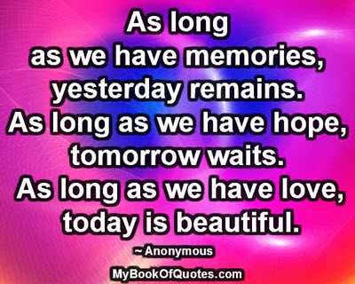 As long as we have memories, yesterday remains. As long as we have hope, tomorrow waits. As long as we have love, today is beautiful. ~ Anonymous