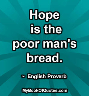 Hope is the poor mans bread
