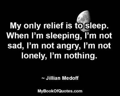 My only relief is to sleep. When I'm sleeping, I'm not sad, I'm not angry, I'm not lonely, I'm nothing. ~ Jillian Medoff