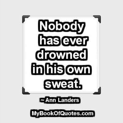 Nobody has ever drowned in his own sweat. ~ Ann Landers