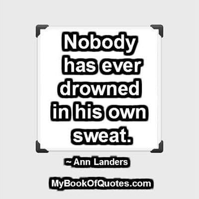 Nobody has ever drowned in his own sweat. ~ Ann Landers