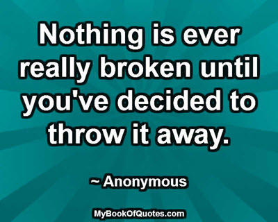 Nothing is ever really broken until you've decided to throw it away. ~ Anonymous