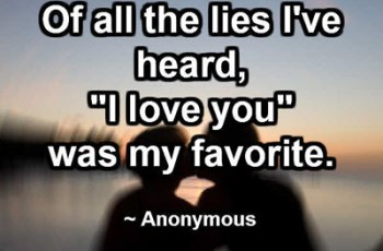 "Of all the lies I've heard, ""I love you"" was my favorite. ~ Anonymous"