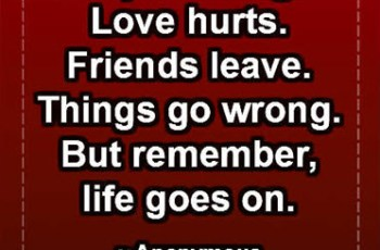 People change. Love hurts. Friends leave. Things go wrong. But remember, life goes on. ~ Anonymous