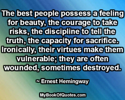 The best people possess a feeling for beauty, the courage to take risks, the discipline to tell the truth, the capacity for sacrifice. Ironically, their virtues make them vulnerable; they are often wounded, sometimes destroyed. ~ Ernest Hemingway