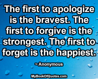 The first to apologize is the bravest. The first to forgive is the strongest. The first to forget is the happiest. ~ Anonymous