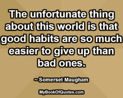 The unfortunate thing about this world is that good habits are so much easier to give up than bad ones. ~ Somerset Maugham