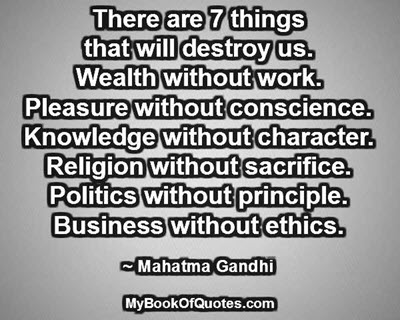 There are 7 things that will destroy us. Wealth without work. Pleasure without conscience. Knowledge without character. Religion without sacrifice. Politics without principle. Business without ethics. ~ Mahatma Gandhi