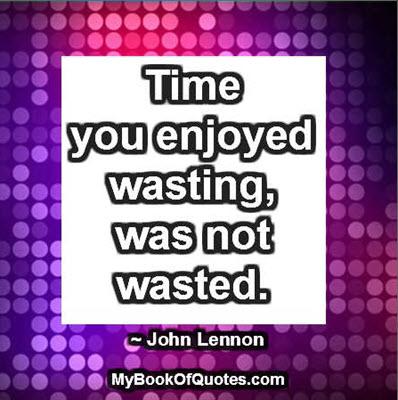 Time you enjoyed wasting, was not wasted. ~ John Lennon