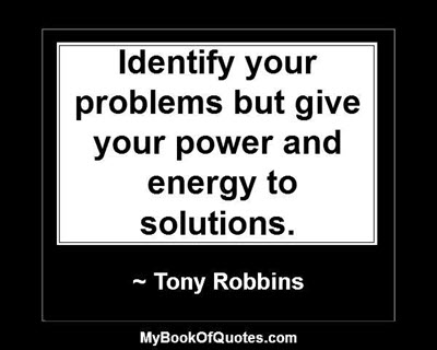 Identify your problems but give your power and energy to solutions. ~ Tony Robbins