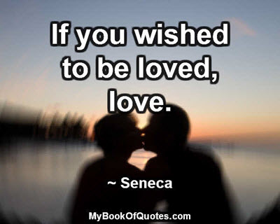 If you wished to be loved, love. ~ Seneca