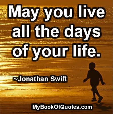 May you live all the days of your life. ~Jonathan Swift