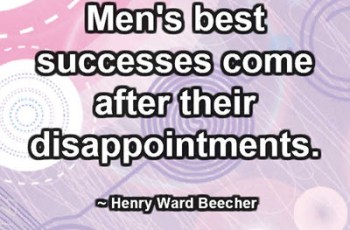 Men's best successes come after their disappointments. ~ Henry Ward Beecher