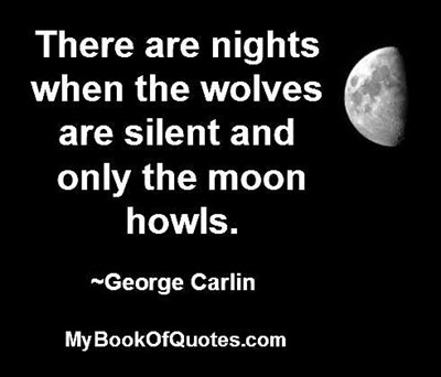 There are nights when the wolves are silent and only the moon howls. ~George Carlin