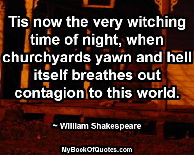 Tis now the very witching time of night, when churchyards yawn and hell itself breathes out contagion to this world. ~ William Shakespeare