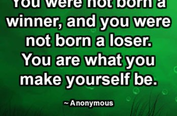 You were not born a winner, and you were not born a loser. You are what you make yourself be. ~ Anonymous
