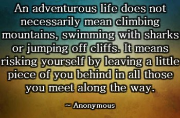 An adventurous life does not necessarily mean climbing mountains, swimming with sharks or jumping off cliffs. It means risking yourself by leaving a little piece of you behind in all those you meet along the way. ~ Anonymous