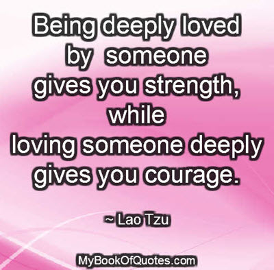 Being deeply loved by someone gives you strength, while loving someone deeply gives you courage. ~ Lao Tzu