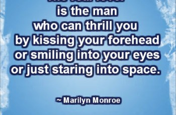 The real lover is the man who can thrill you by kissing your forehead or smiling into your eyes or just staring into space. ~ Marilyn Monroe