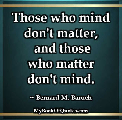 Those who mind don't matter, and those who matter don't mind. ~ Bernard M. Baruch