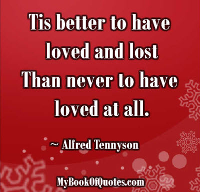 Tis better to have loved and lost Than never to have loved at all. ~ Alfred Tennyson