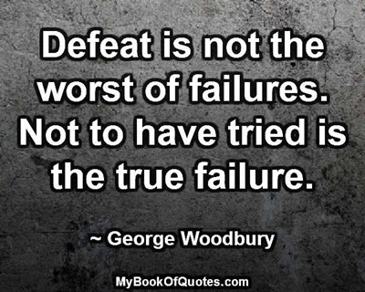 Defeat is not the worst of failures. Not to have tried is the true failure. ~ George Woodbury