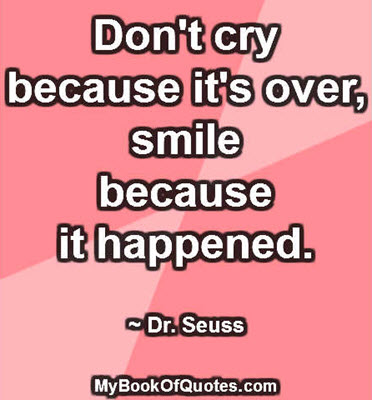 Don't cry because it's over, smile because it happened. ~ Dr. Seuss