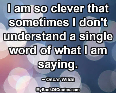 I am so clever that sometimes I don't understand a single word of what I am saying. ~ Oscar Wilde