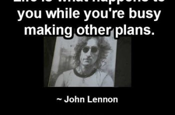 Life is what happens to you while you're busy making other plans. ~ John Lennon