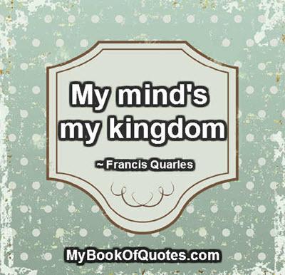 My mind's my kingdom. ~ Francis Quarles