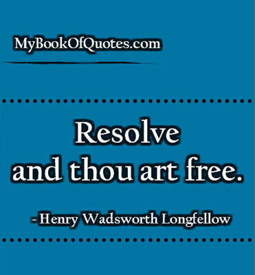Resolve and thou art free. ~ Henry Wadsworth Longfellow